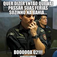 QUER DIZER ENTÃO QUE VAI PASSAR SUAS FÉRIAS SOZINHO NA BAHIA...BOOOOOA 02!!!