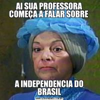 AI SUA PROFESSORA COMEÇA A FALAR SOBRE A INDEPENDENCIA DO BRASIL