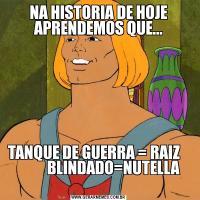 NA HISTORIA DE HOJE APRENDEMOS QUE...TANQUE DE GUERRA = RAIZ                  BLINDADO=NUTELLA