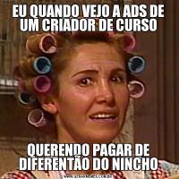 EU QUANDO VEJO A ADS DE UM CRIADOR DE CURSOQUERENDO PAGAR DE DIFERENTÃO DO NINCHO