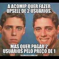 A ACOMIP QUER FAZER UPSELL DE 2 USUÁRIOS.MAS QUER PAGAR 2 USUÁRIOS PELO PREÇO DE 1
