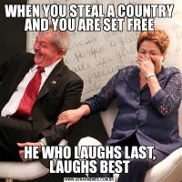 WHEN YOU STEAL A COUNTRY AND YOU ARE SET FREEHE WHO LAUGHS LAST, LAUGHS BEST