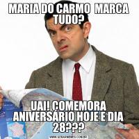 MARIA DO CARMO  MARCA TUDO?UAI! COMEMORA ANIVERSÁRIO HOJE E DIA 28???
