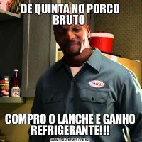 DE QUINTA NO PORCO BRUTO COMPRO O LANCHE E GANHO REFRIGERANTE!!!