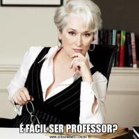 É FÁCIL SER PROFESSOR?