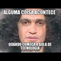 ALGUMA COISA ACONTECE QUANDO COMEÇA A AULA DE TECNOLOGIA