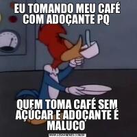 EU TOMANDO MEU CAFÉ COM ADOÇANTE PQ QUEM TOMA CAFÉ SEM AÇÚCAR E ADOÇANTE É MALUCO