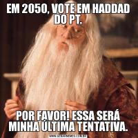 EM 2050, VOTE EM HADDAD DO PT.POR FAVOR! ESSA SERÁ MINHA ÚLTIMA TENTATIVA.