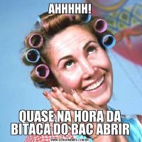 AHHHHH!QUASE NA HORA DA BITACA DO BAC ABRIR