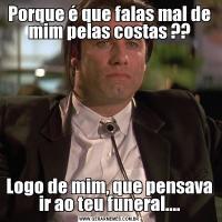 Porque é que falas mal de mim pelas costas ??Logo de mim, que pensava ir ao teu funeral....