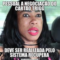 PESSOAL A NEGOCIAÇÃO DO CARTÃO TRIGGDEVE SER REALIZADA PELO SISTEMA RECUPERA