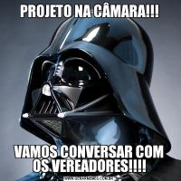 PROJETO NA CÂMARA!!!VAMOS CONVERSAR COM OS VEREADORES!!!!