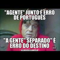 'AGENTE' JUNTO É ERRO DE PORTUGUÊS'A GENTE' SEPARADO' É ERRO DO DESTINO
