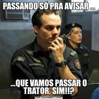 PASSANDO SÓ PRA AVISAR ......QUE VAMOS PASSAR O TRATOR, SIM!!?