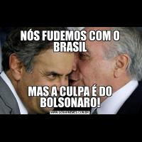 NÓS FUDEMOS COM O BRASILMAS A CULPA É DO BOLSONARO!