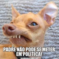 PADRE NÃO PODE SE METER EM POLÍTICA!