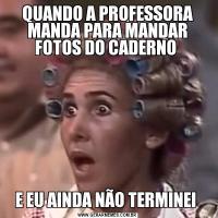 QUANDO A PROFESSORA MANDA PARA MANDAR FOTOS DO CADERNO E EU AINDA NÃO TERMINEI
