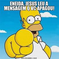 ENEIDA, JESUS LEU A MENSAGEM Q VC APAGOU!