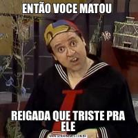 ENTÃO VOCE MATOU REIGADA QUE TRISTE PRA ELE