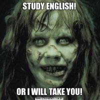 STUDY ENGLISH!OR I WILL TAKE YOU!
