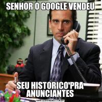SENHOR O GOOGLE VENDEUSEU HISTORICO PRA ANUNCIANTES