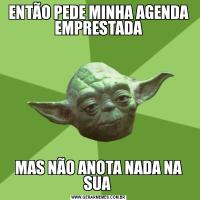 ENTÃO PEDE MINHA AGENDA EMPRESTADAMAS NÃO ANOTA NADA NA SUA