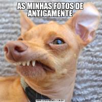 AS MINHAS FOTOS DE ANTIGAMENTE