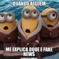 QUANDO ALGUEMME EXPLICA OQUE E FAKE NEWS