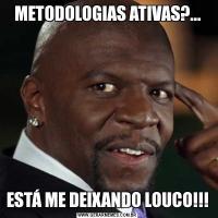 METODOLOGIAS ATIVAS?...ESTÁ ME DEIXANDO LOUCO!!!