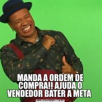 MANDA A ORDEM DE COMPRA!! AJUDA O VENDEDOR BATER A META
