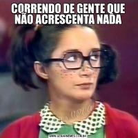 CORRENDO DE GENTE QUE NÃO ACRESCENTA NADA