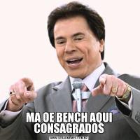 MA OE BENCH AQUI CONSAGRADOS