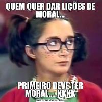 QUEM QUER DAR LIÇÕES DE MORAL...PRIMEIRO DEVE TER MORAL.... KKKK