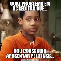 QUAL PROBLEMA EM ACREDITAR QUE...VOU CONSEGUIR APOSENTAR PELO INSS...