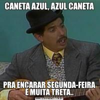 CANETA AZUL, AZUL CANETAPRA ENCARAR SEGUNDA-FEIRA É MUITA TRETA..