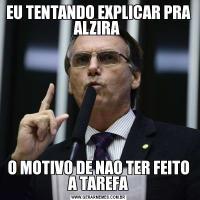 EU TENTANDO EXPLICAR PRA ALZIRA O MOTIVO DE NAO TER FEITO A TAREFA
