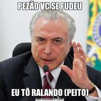 PEZÃO VC SE FUDEUEU TÔ RALANDO (PEITO)