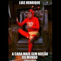 LUIZ HENRIQUE A CARA MAIS SEM NOÇÃO DO MUNDO