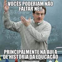 VOCÊS PODERIAM NÃO FALTAR NÉ!!PRINCIPALMENTE NA AULA DE HISTÓRIA DA EDUCAÇÃO