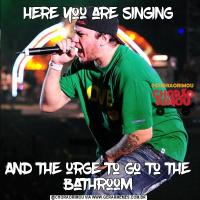 here you are singingAnd the urge to go to the bathroom