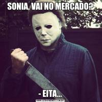 SONIA, VAI NO MERCADO?- EITA...