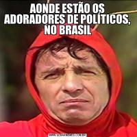 AONDE ESTÃO OS ADORADORES DE POLÍTICOS, NO BRASIL