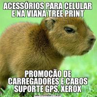 ACESSÓRIOS PARA CELULAR E NA VIANA TREE PRINTPROMOÇÃO DE CARREGADORES E CABOS SUPORTE GPS, XEROX
