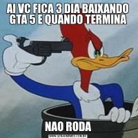 AI VC FICA 3 DIA BAIXANDO GTA 5 E QUANDO TERMINANAO RODA
