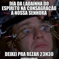 DIA DA LADAINHA DO ESPÍRITO NA CONSAGRAÇÃO A NOSSA SENHORADEIXEI PRA REZAR 23H30