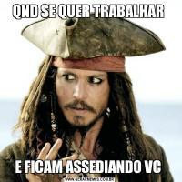 QND SE QUER TRABALHAR E FICAM ASSEDIANDO VC