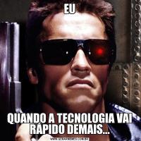 EUQUANDO A TECNOLOGIA VAI RÁPIDO DEMAIS...