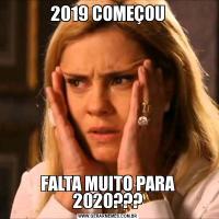 2019 COMEÇOUFALTA MUITO PARA 2020???