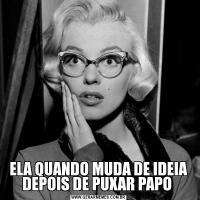 ELA QUANDO MUDA DE IDEIA DEPOIS DE PUXAR PAPO