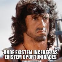 ONDE EXISTEM INCERTEZAS EXISTEM OPORTUNIDADES
